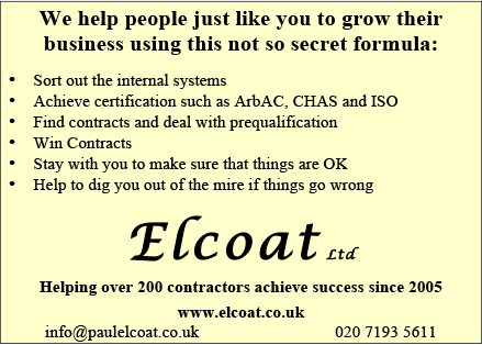 Elcoat Ltd – We help people just like you to grow their business using this not so secret formula: Sort out the internal systems; Achieve certification such as ArbAC, CHAS and ISO; Find contracts and deal with prequalification; Win Contracts; Stay with you to make sure that things are OK; Help dig you out of the mire if things go wrong. Helping over 200 contractors achieve success since 2005 info@paulelcoat.co.uk or www.elcoat.co.uk or 020 7193 5611